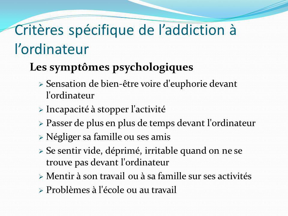 Critères spécifique de laddiction à lordinateur Les symptômes psychologiques Sensation de bien-être voire d'euphorie devant l'ordinateur Incapacité à