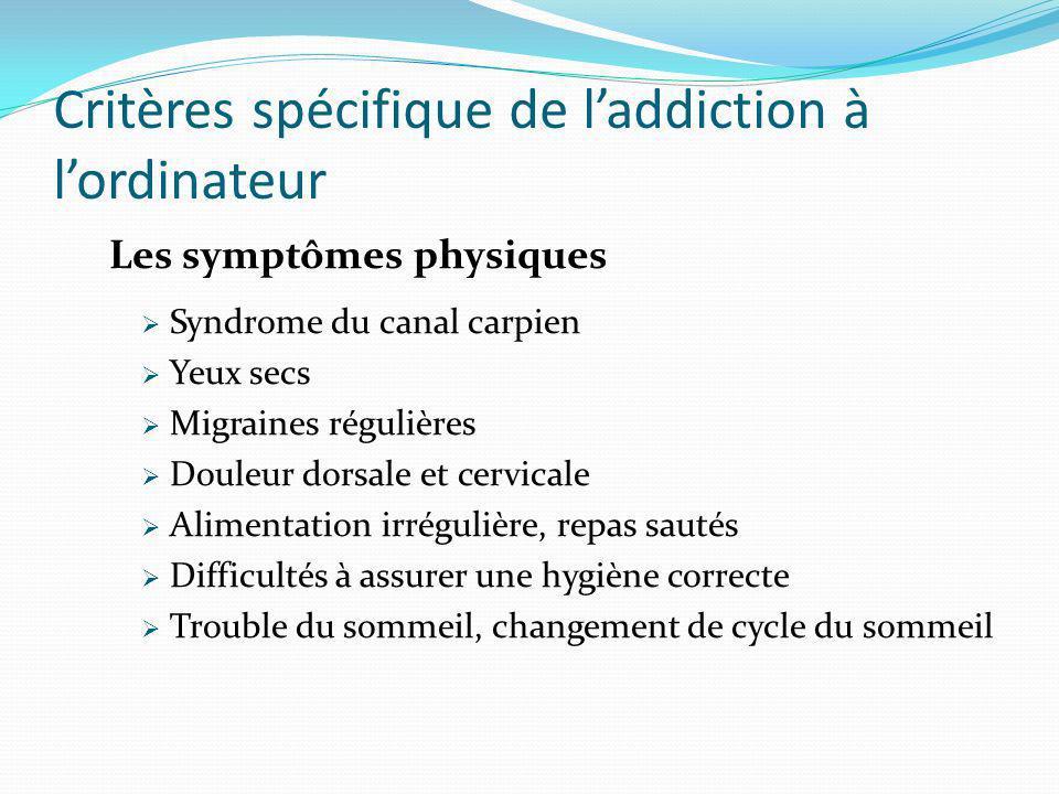 Critères spécifique de laddiction à lordinateur Les symptômes physiques Syndrome du canal carpien Yeux secs Migraines régulières Douleur dorsale et ce