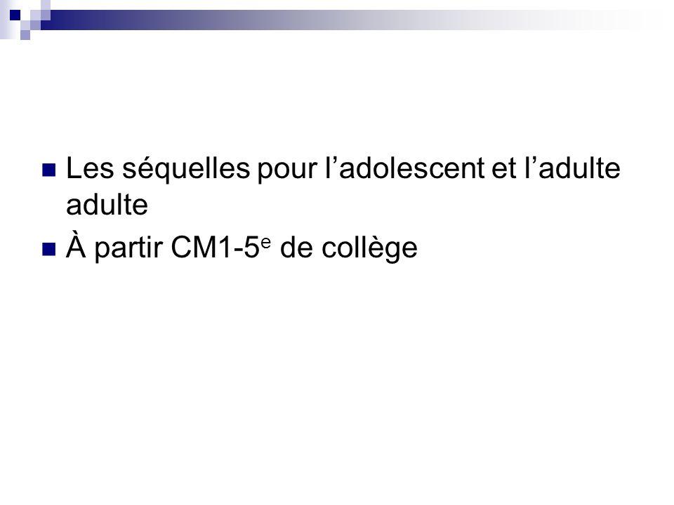 Les séquelles pour ladolescent et ladulte adulte À partir CM1-5 e de collège