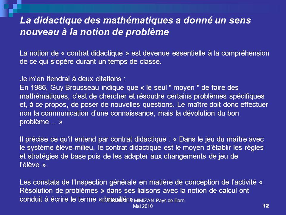 B. BIROU, IEN MIMIZAN Pays de Born Mai 201012 La didactique des mathématiques a donné un sens nouveau à la notion de problème La notion de « contrat d