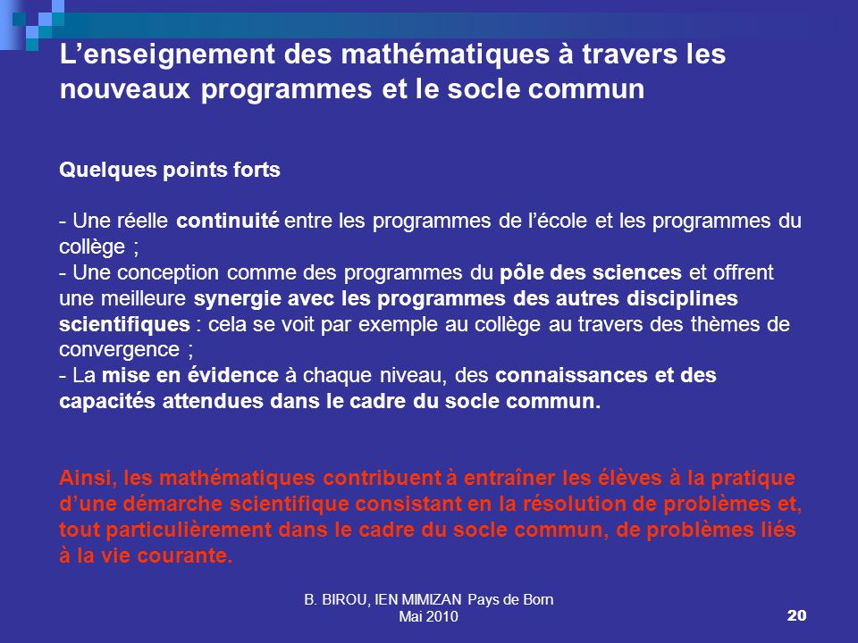 B. BIROU, IEN MIMIZAN Pays de Born Mai 201020 Lenseignement des mathématiques à travers les nouveaux programmes et le socle commun Quelques points for