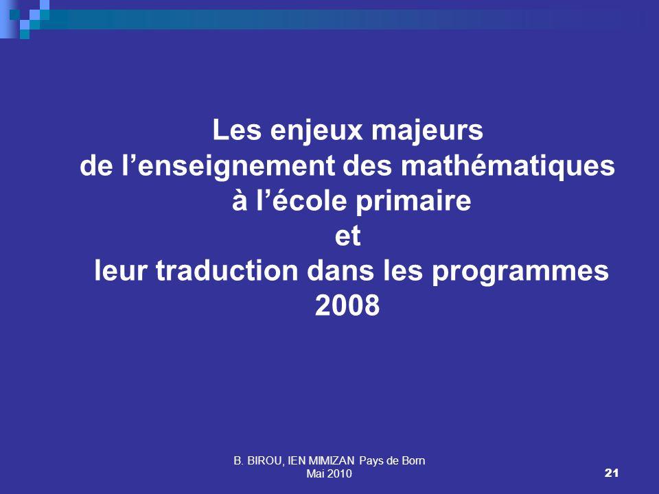 B. BIROU, IEN MIMIZAN Pays de Born Mai 201021 Les enjeux majeurs de lenseignement des mathématiques à lécole primaire et leur traduction dans les prog