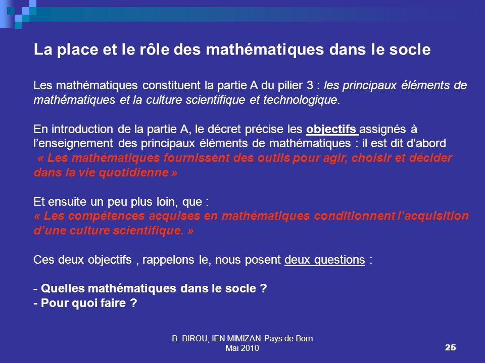 B. BIROU, IEN MIMIZAN Pays de Born Mai 201025 La place et le rôle des mathématiques dans le socle Les mathématiques constituent la partie A du pilier