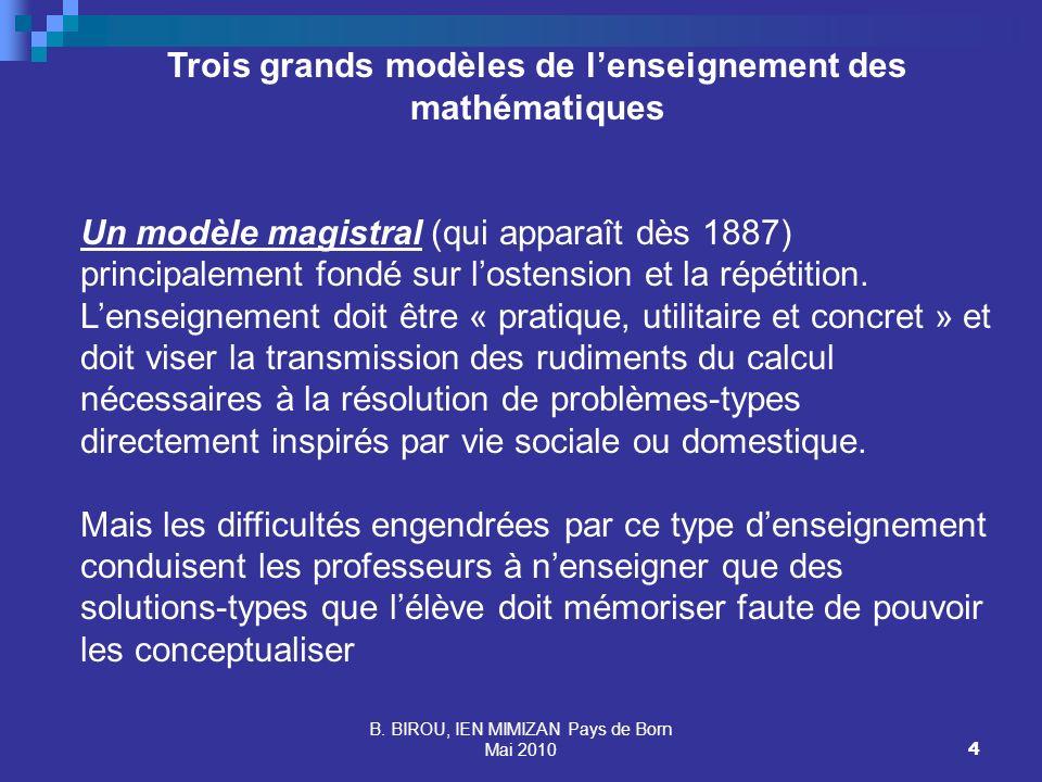 B. BIROU, IEN MIMIZAN Pays de Born Mai 20104 Trois grands modèles de lenseignement des mathématiques Un modèle magistral (qui apparaît dès 1887) princ