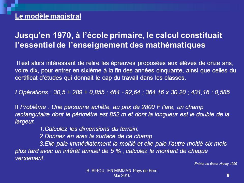 B. BIROU, IEN MIMIZAN Pays de Born Mai 20108 Le modèle magistral Jusquen 1970, à lécole primaire, le calcul constituait lessentiel de lenseignement de
