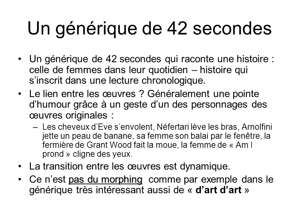 Un générique de 42 secondes Un générique de 42 secondes qui raconte une histoire : celle de femmes dans leur quotidien – histoire qui sinscrit dans un