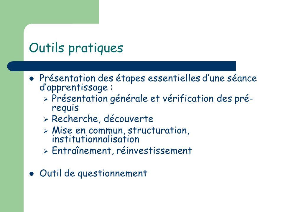 Outils pratiques Présentation des étapes essentielles dune séance dapprentissage : Présentation générale et vérification des pré- requis Recherche, dé
