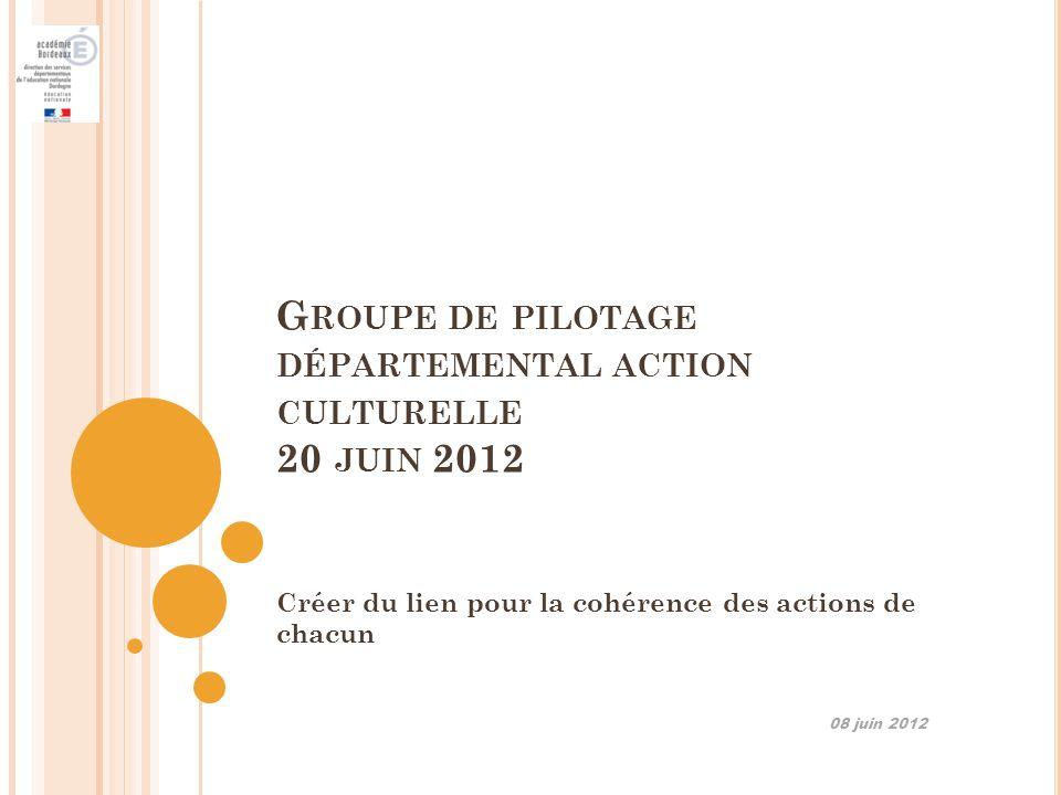 G ROUPE DE PILOTAGE DÉPARTEMENTAL ACTION CULTURELLE 20 JUIN 2012 Créer du lien pour la cohérence des actions de chacun 08 juin 2012