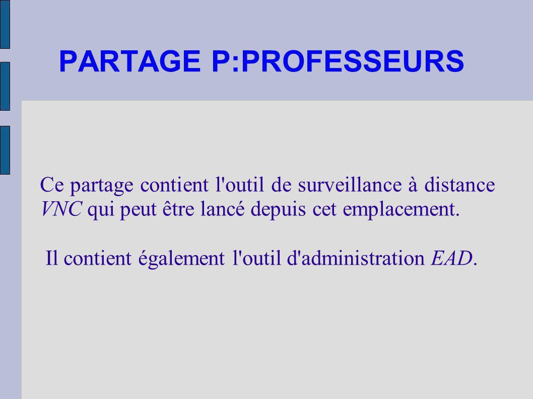 PARTAGE P:PROFESSEURS Ce partage contient l'outil de surveillance à distance VNC qui peut être lancé depuis cet emplacement. Il contient également l'o