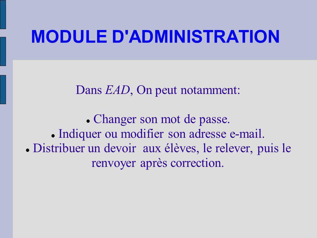 MODULE D'ADMINISTRATION Dans EAD, On peut notamment: Changer son mot de passe. Indiquer ou modifier son adresse e-mail. Distribuer un devoir aux élève