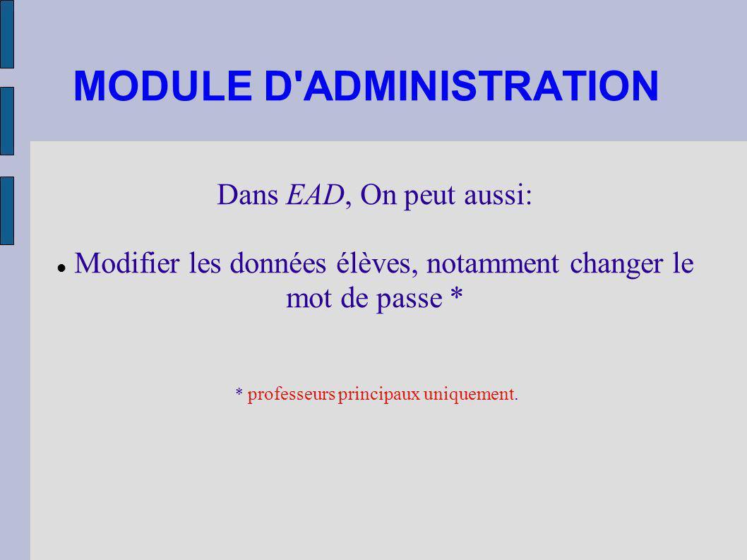 MODULE D'ADMINISTRATION Dans EAD, On peut aussi: Modifier les données élèves, notamment changer le mot de passe * * professeurs principaux uniquement.