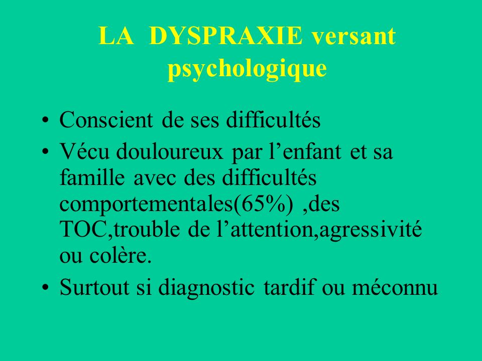 LA DYSPRAXIE versant psychologique Conscient de ses difficultés Vécu douloureux par lenfant et sa famille avec des difficultés comportementales(65%),d