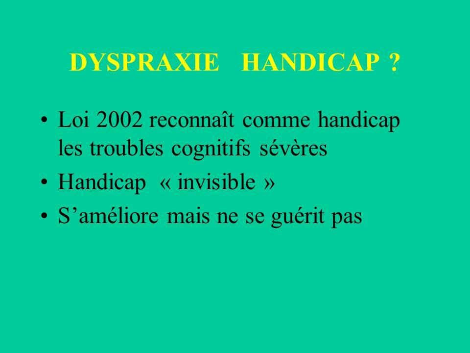DYSPRAXIE HANDICAP ? Loi 2002 reconnaît comme handicap les troubles cognitifs sévères Handicap « invisible » Saméliore mais ne se guérit pas