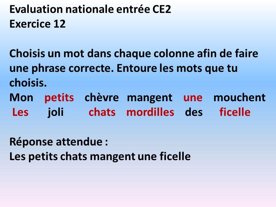 Evaluation nationale entrée CE2 Exercice 12 Choisis un mot dans chaque colonne afin de faire une phrase correcte. Entoure les mots que tu choisis. Mon