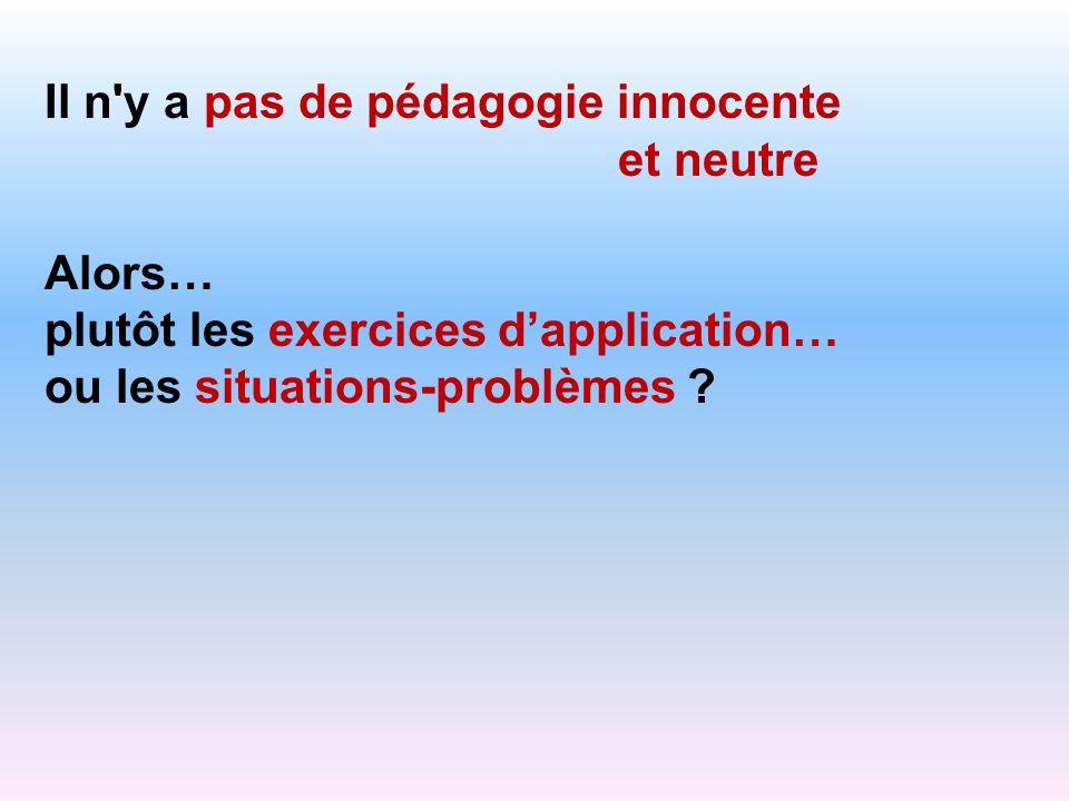 Il n'y a pas de pédagogie innocente et neutre Alors… plutôt les exercices dapplication… ou les situations-problèmes ?
