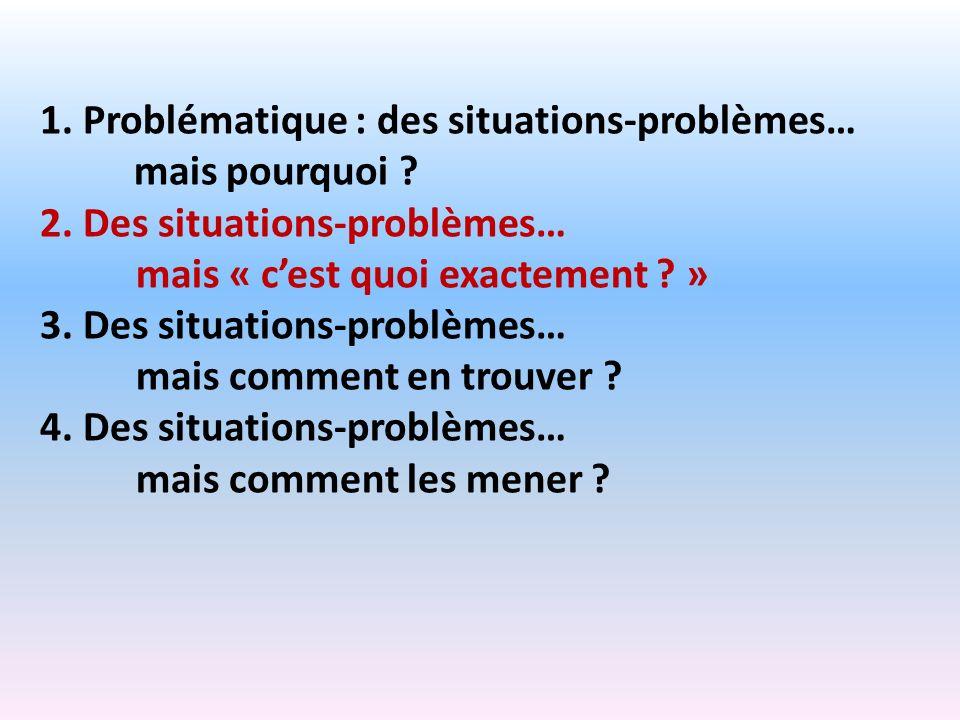 1. Problématique : des situations-problèmes… mais pourquoi ? 2. Des situations-problèmes… mais « cest quoi exactement ? » 3. Des situations-problèmes…