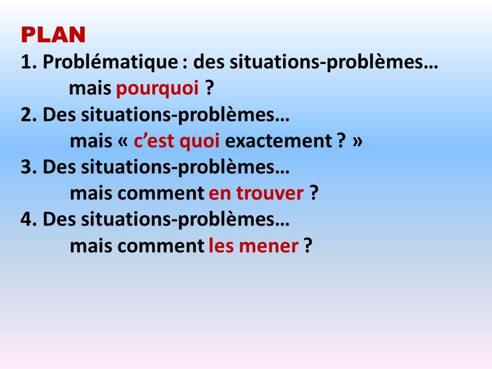 PLAN 1. Problématique : des situations-problèmes… mais pourquoi ? 2. Des situations-problèmes… mais « cest quoi exactement ? » 3. Des situations-probl