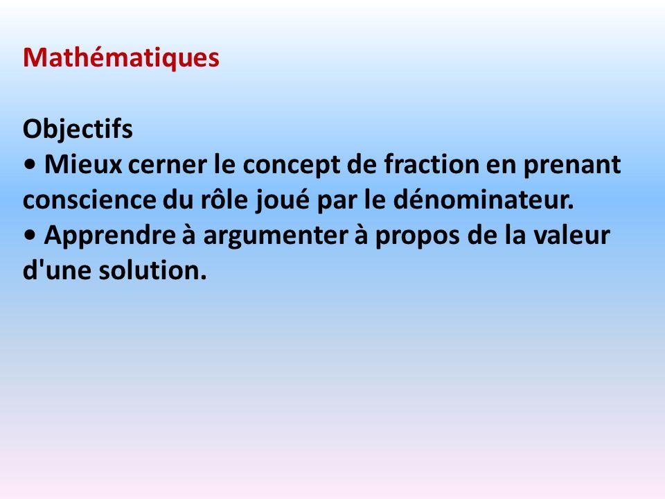 Mathématiques Objectifs Mieux cerner le concept de fraction en prenant conscience du rôle joué par le dénominateur. Apprendre à argumenter à propos de