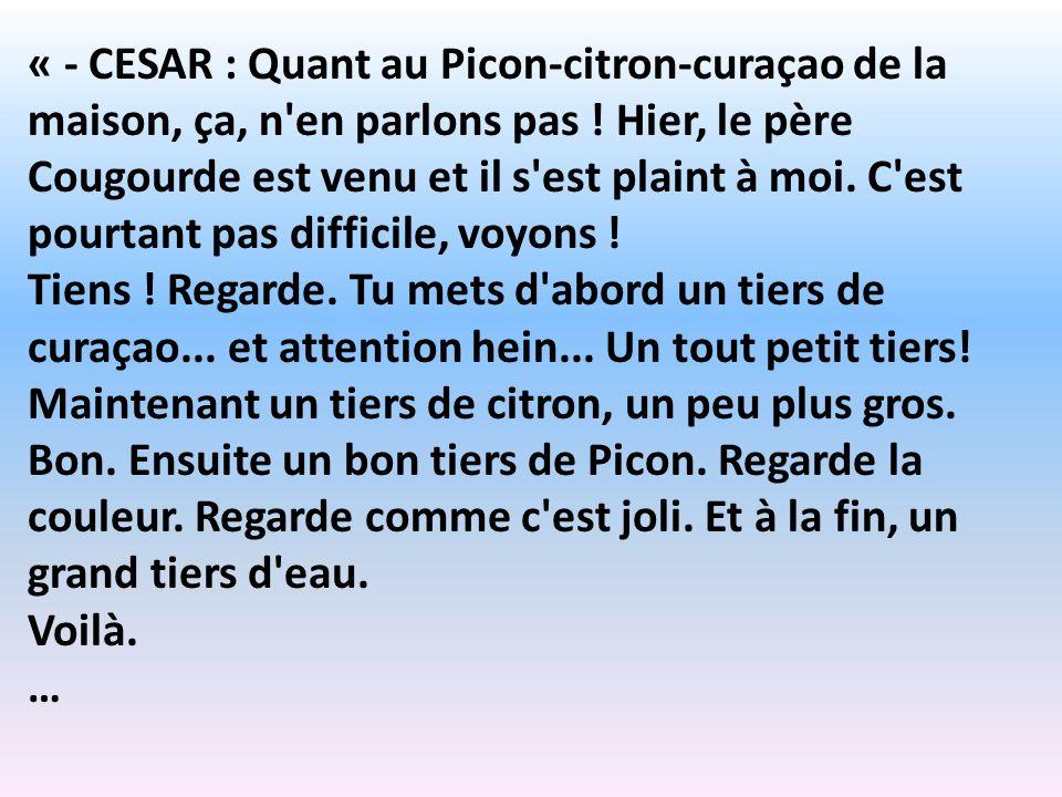« - CESAR : Quant au Picon-citron-curaçao de la maison, ça, n'en parlons pas ! Hier, le père Cougourde est venu et il s'est plaint à moi. C'est pourta