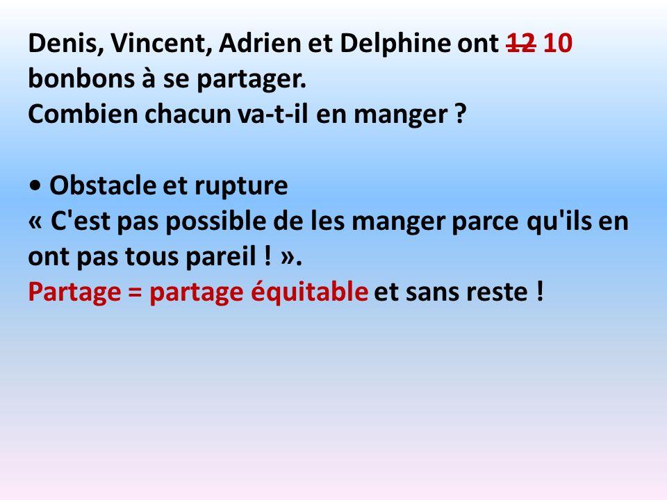 Denis, Vincent, Adrien et Delphine ont 12 10 bonbons à se partager. Combien chacun va-t-il en manger ? Obstacle et rupture « C'est pas possible de les