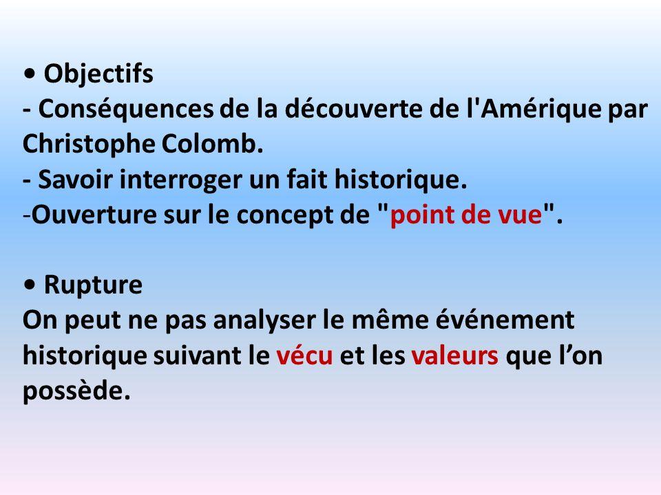 Objectifs - Conséquences de la découverte de l'Amérique par Christophe Colomb. - Savoir interroger un fait historique. -Ouverture sur le concept de
