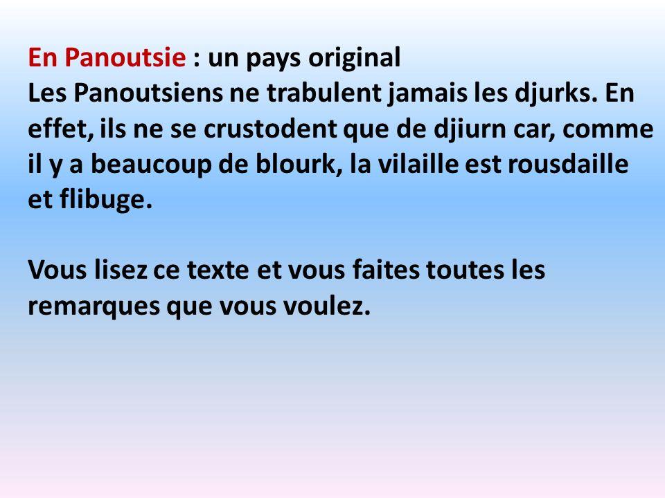 En Panoutsie : un pays original Les Panoutsiens ne trabulent jamais les djurks. En effet, ils ne se crustodent que de djiurn car, comme il y a beaucou