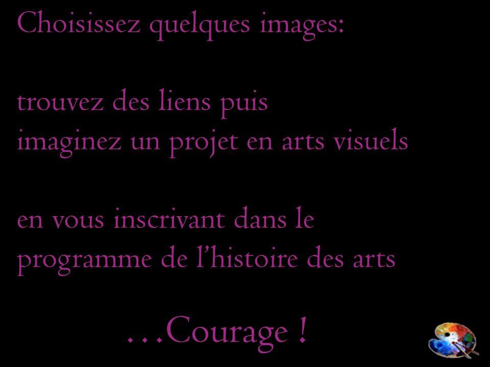 Choisissez quelques images: trouvez des liens puis imaginez un projet en arts visuels en vous inscrivant dans le programme de lhistoire des arts …Cour