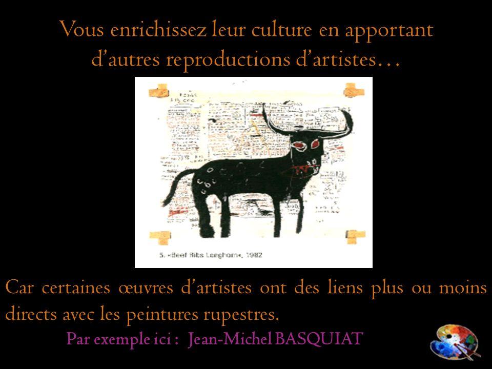 Car certaines œuvres dartistes ont des liens plus ou moins directs avec les peintures rupestres. Vous enrichissez leur culture en apportant dautres re