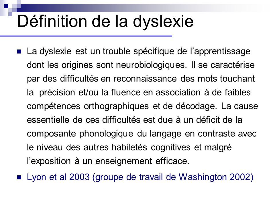 Définition de la dyslexie La dyslexie est un trouble spécifique de lapprentissage dont les origines sont neurobiologiques. Il se caractérise par des d