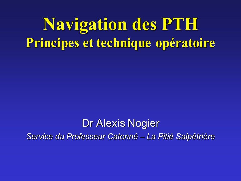 Navigation des PTH Principes et technique opératoire Dr Alexis Nogier Service du Professeur Catonné – La Pitié Salpêtrière