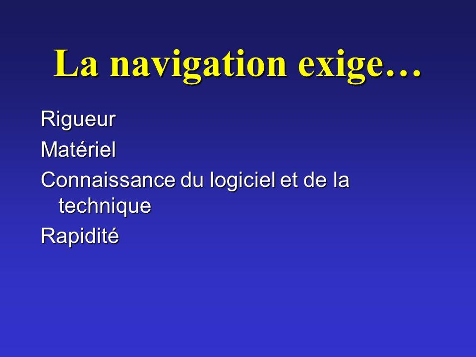 La navigation exige… RigueurMatériel Connaissance du logiciel et de la technique Rapidité