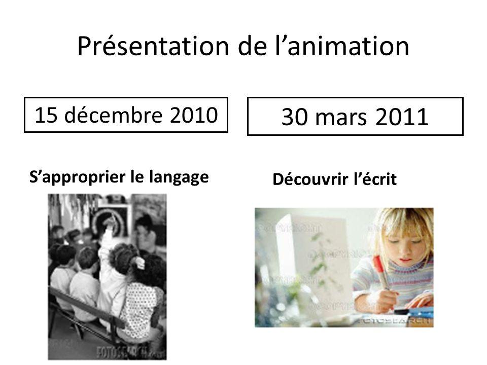 Présentation de lanimation 15 décembre 2010 30 mars 2011 Sapproprier le langage Découvrir lécrit