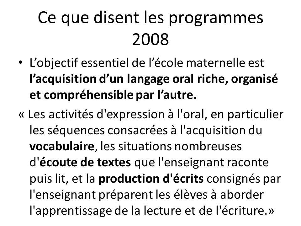 Ce que disent les programmes 2008 Lobjectif essentiel de lécole maternelle est lacquisition dun langage oral riche, organisé et compréhensible par lau