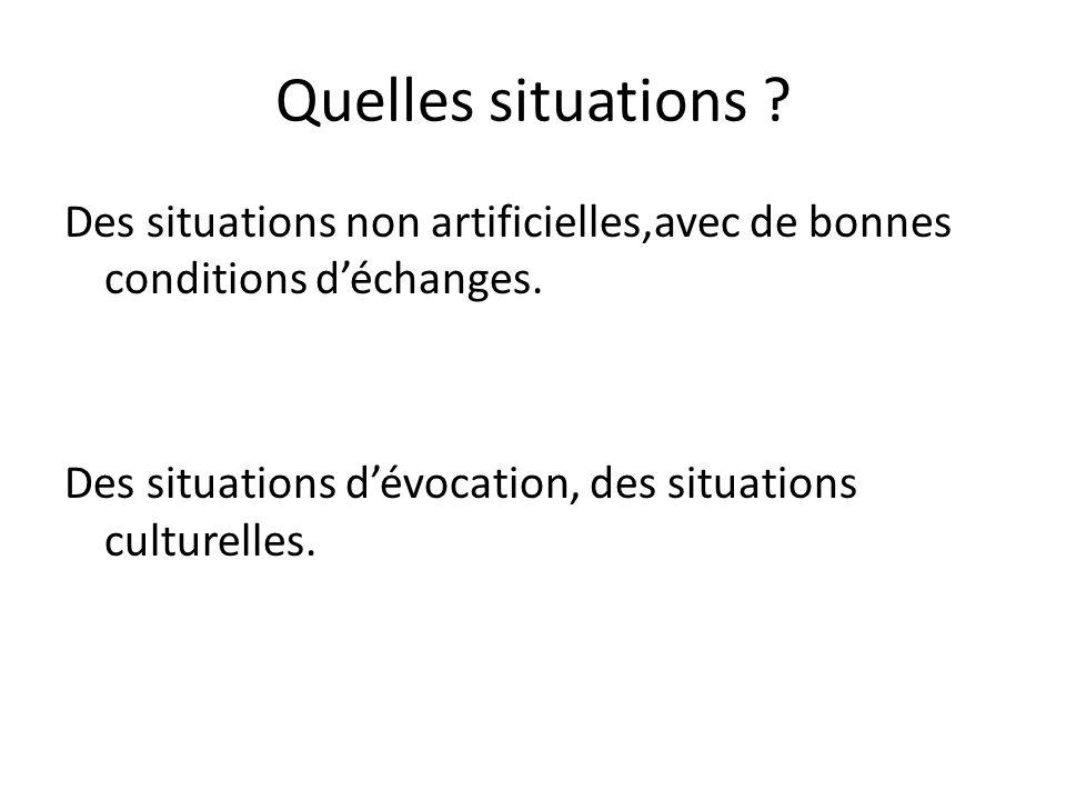 Quelles situations ? Des situations non artificielles,avec de bonnes conditions déchanges. Des situations dévocation, des situations culturelles.