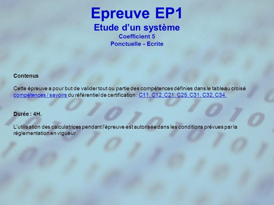 Epreuve EP1 Etude dun système Coefficient 5 Ponctuelle - Ecrite Contenus Cette épreuve a pour but de valider tout ou partie des compétences définies dans le tableau croisé compétences / savoirs compétences / savoirs du référentiel de certification : C11, C12, C21, C25, C31, C32, C34.C11, C12, C21, C25, C31, C32, C34.
