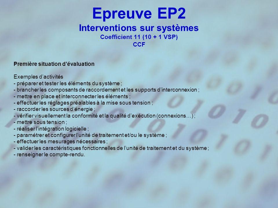 Epreuve EP2 Interventions sur systèmes Coefficient 11 (10 + 1 VSP) CCF Première situation dévaluation Exemples dactivités - préparer et tester les éléments du système ; - brancher les composants de raccordement et les supports dinterconnexion ; - mettre en place et interconnecter les éléments ; - effectuer les réglages préalables à la mise sous tension ; - raccorder les sources dénergie ; - vérifier visuellement la conformité et la qualité dexécution (connexions…) ; - mettre sous tension ; - réaliser lintégration logicielle ; - paramétrer et configurer lunité de traitement et/ou le système ; - effectuer les mesurages nécessaires ; - valider les caractéristiques fonctionnelles de lunité de traitement et du système ; - renseigner le compte-rendu.