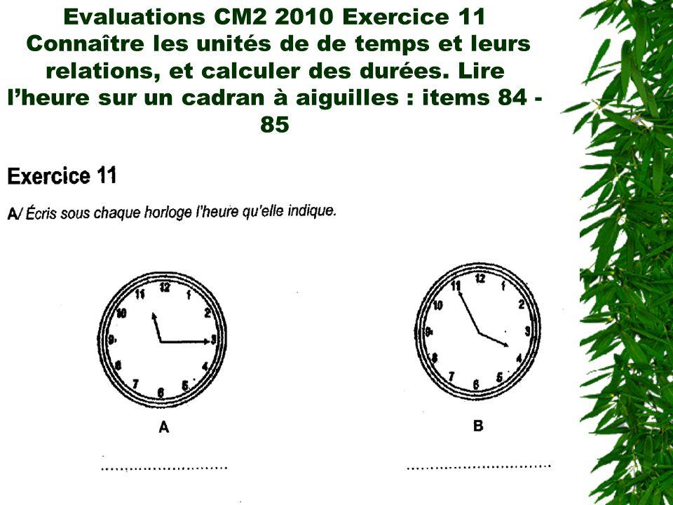 Evaluations CM2 2010 Exercice 11 Connaître les unités de de temps et leurs relations, et calculer des durées. Lire lheure sur un cadran à aiguilles :