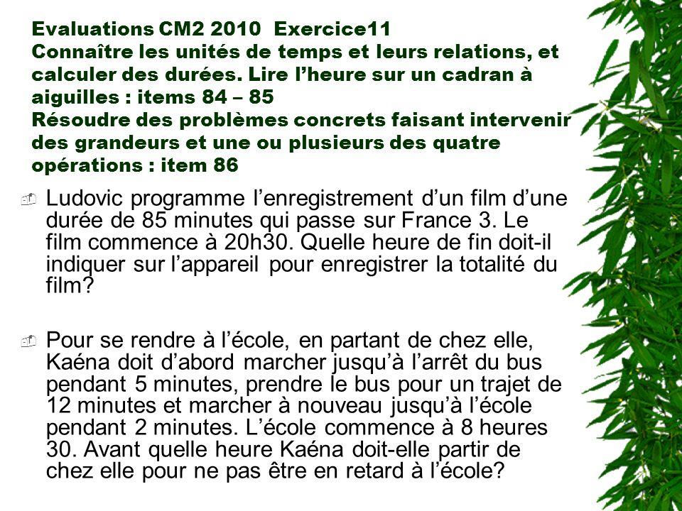Evaluations CM2 2010 Exercice11 Connaître les unités de temps et leurs relations, et calculer des durées. Lire lheure sur un cadran à aiguilles : item