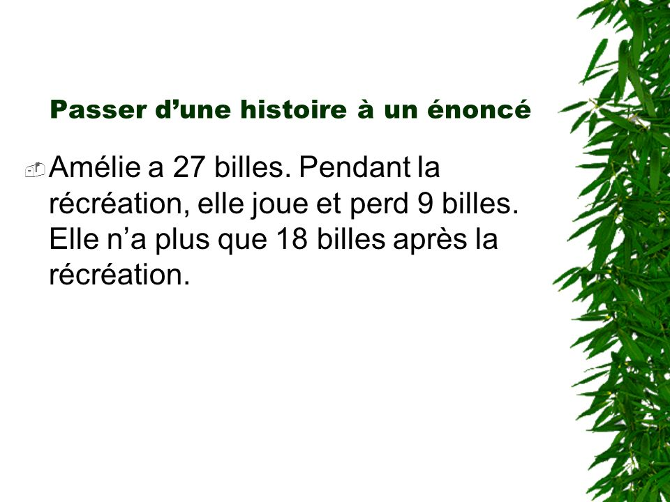 Passer dune histoire à un énoncé Amélie a 27 billes. Pendant la récréation, elle joue et perd 9 billes. Elle na plus que 18 billes après la récréation