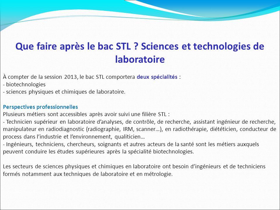 Que faire après le bac STL ? Sciences et technologies de laboratoire À compter de la session 2013, le bac STL comportera deux spécialités : - biotechn