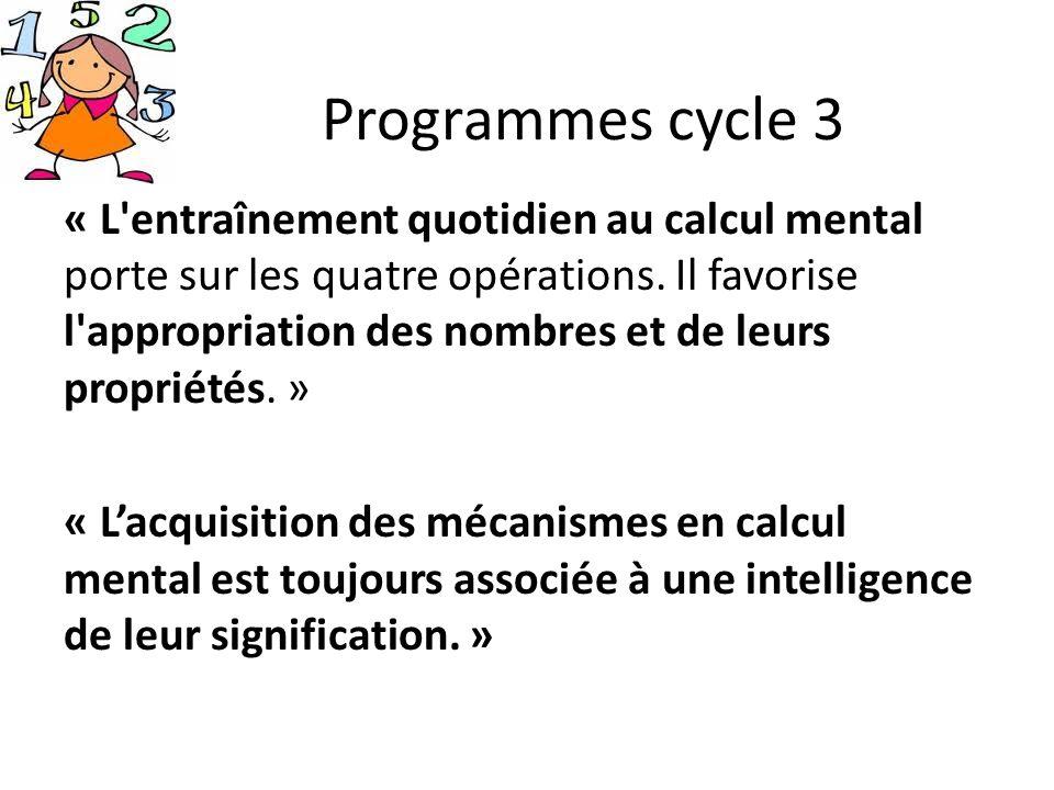 Programmes cycle 3 « L'entraînement quotidien au calcul mental porte sur les quatre opérations. Il favorise l'appropriation des nombres et de leurs pr