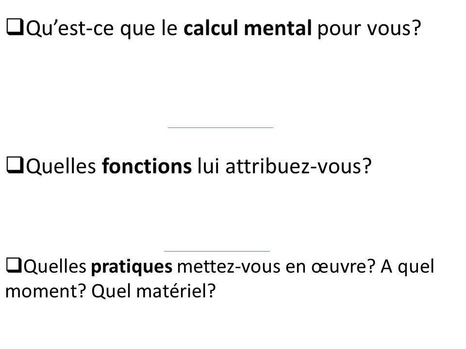 Quelles fonctions lui attribuez-vous? Quelles pratiques mettez-vous en œuvre? A quel moment? Quel matériel? Quest-ce que le calcul mental pour vous?