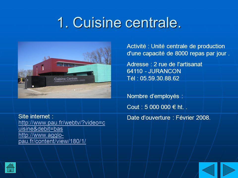 1. Cuisine centrale. Activité : Unité centrale de production d'une capacité de 8000 repas par jour. Adresse : 2 rue de l'artisanat 64110 - JURANCON Té