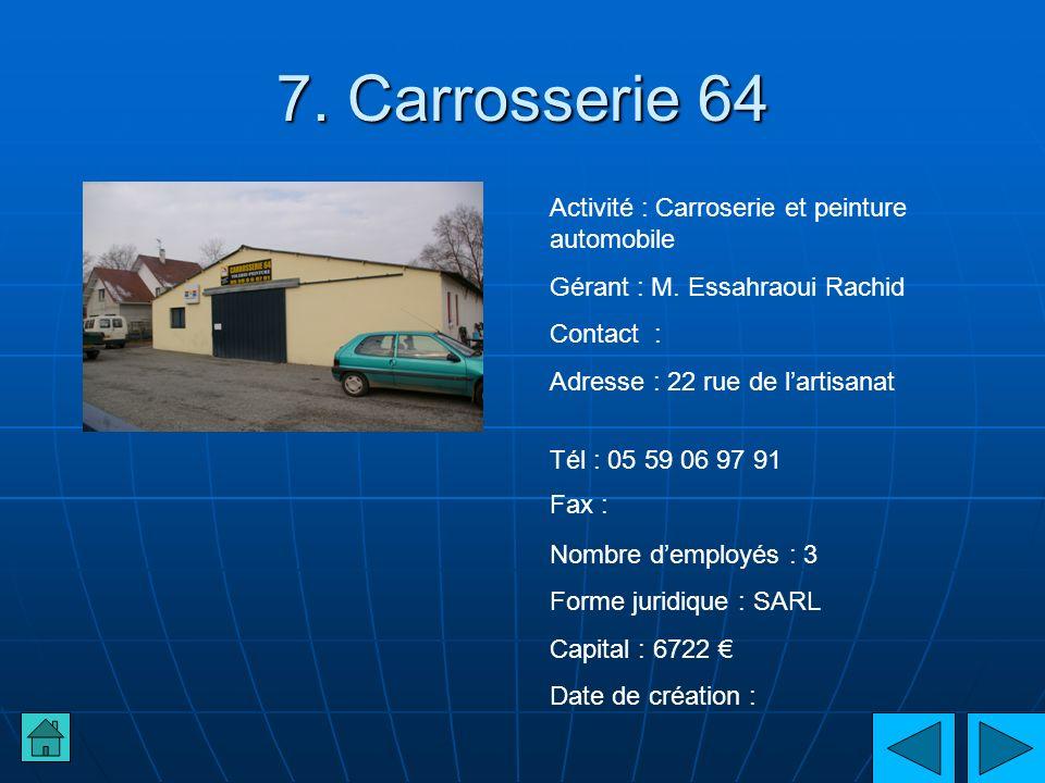 7. Carrosserie 64 Activité : Carroserie et peinture automobile Gérant : M. Essahraoui Rachid Contact : Adresse : 22 rue de lartisanat Tél : 05 59 06 9