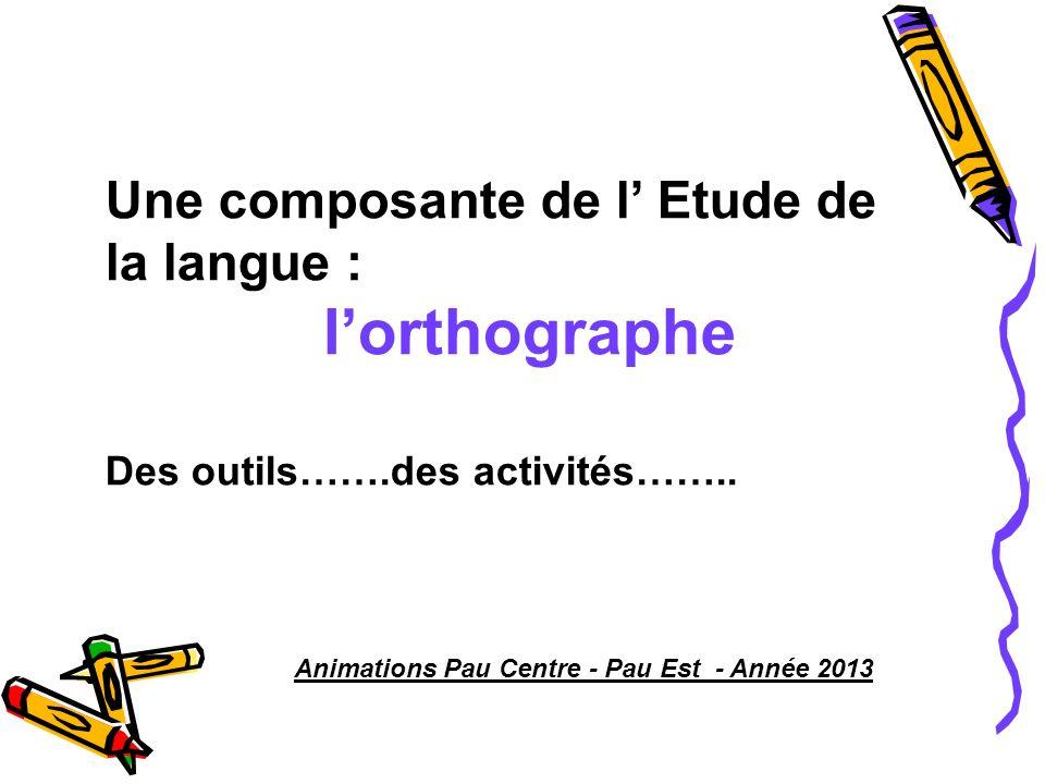 Une composante de l Etude de la langue : lorthographe Des outils…….des activités…….. Animations Pau Centre - Pau Est - Année 2013