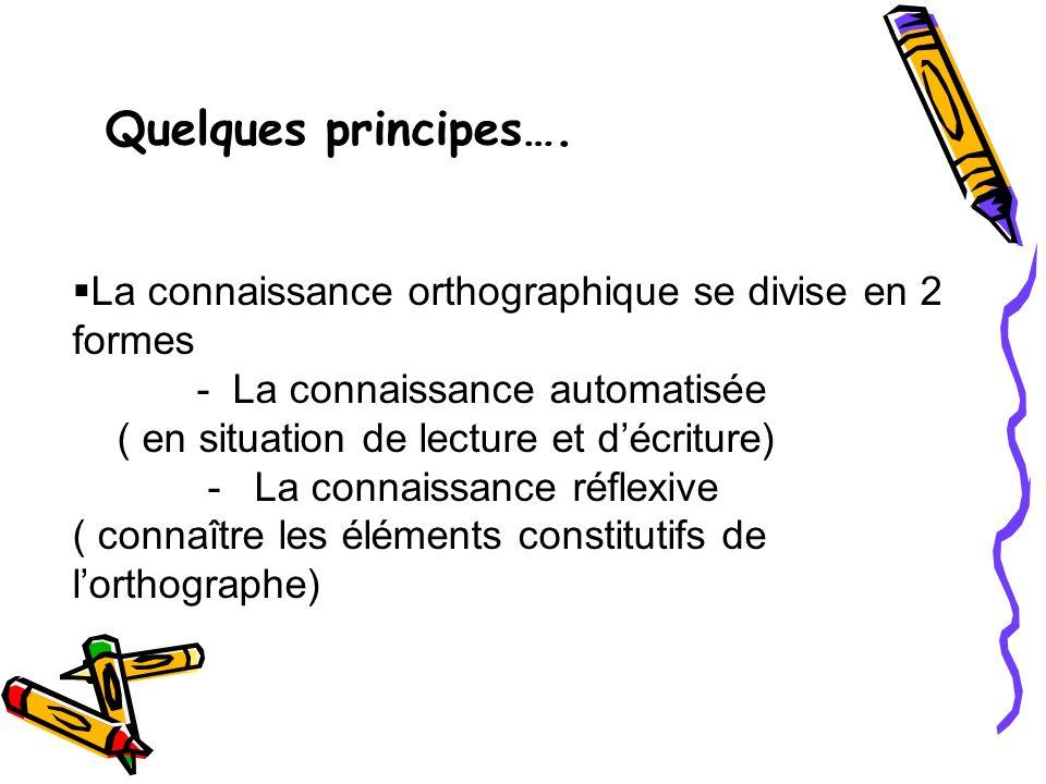 Quelques principes…. La connaissance orthographique se divise en 2 formes - La connaissance automatisée ( en situation de lecture et décriture) - La c