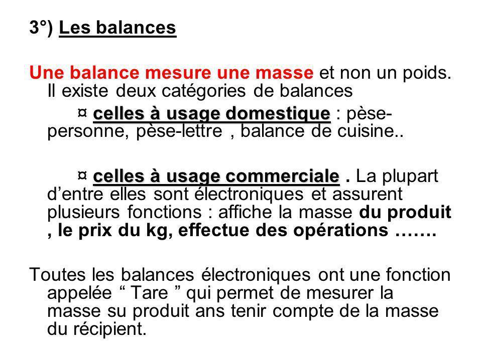 3°) Les balances Une balance mesure une masse et non un poids. Il existe deux catégories de balances celles à usage domestique ¤ celles à usage domest