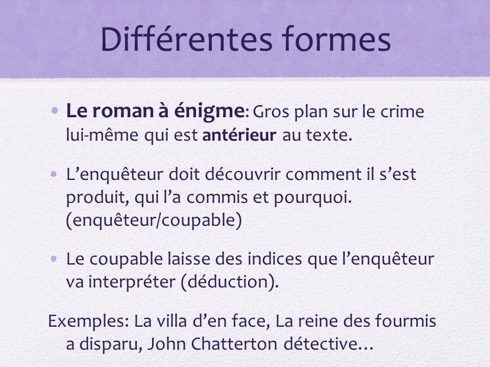 Différentes formes Le roman à énigme : Gros plan sur le crime lui-même qui est antérieur au texte. Lenquêteur doit découvrir comment il sest produit,