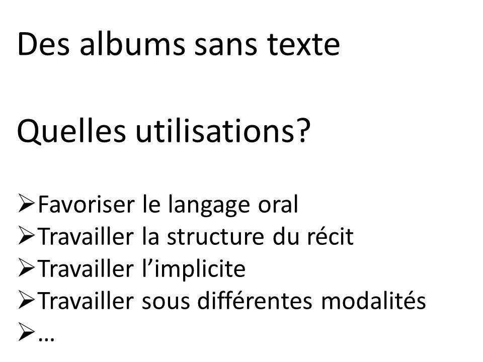 Des albums sans texte Quelles utilisations? Favoriser le langage oral Travailler la structure du récit Travailler limplicite Travailler sous différent