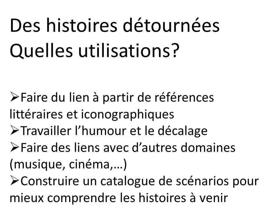 Des histoires détournées Quelles utilisations? Faire du lien à partir de références littéraires et iconographiques Travailler lhumour et le décalage F